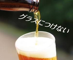 ビールはグラスにつかないように注ぐ